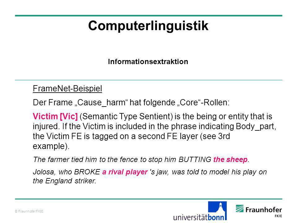 © Fraunhofer FKIE Computerlinguistik FrameNet-Beispiel Der Frame Cause_harm hat folgende Core-Rollen: Victim [Vic] (Semantic Type Sentient) is the bei
