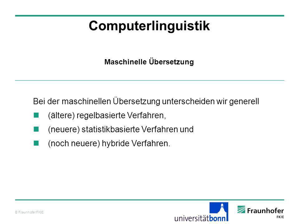 © Fraunhofer FKIE Computerlinguistik Bei der maschinellen Übersetzung unterscheiden wir generell (ältere) regelbasierte Verfahren, (neuere) statistikb