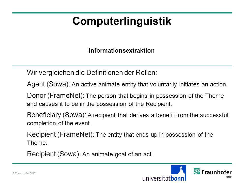 © Fraunhofer FKIE Computerlinguistik Wir vergleichen die Definitionen der Rollen: Agent (Sowa): An active animate entity that voluntarily initiates an