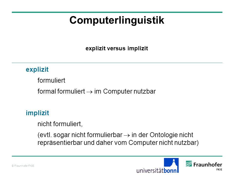 © Fraunhofer FKIE Computerlinguistik explizit formuliert formal formuliert im Computer nutzbar implizit nicht formuliert, (evtl. sogar nicht formulier