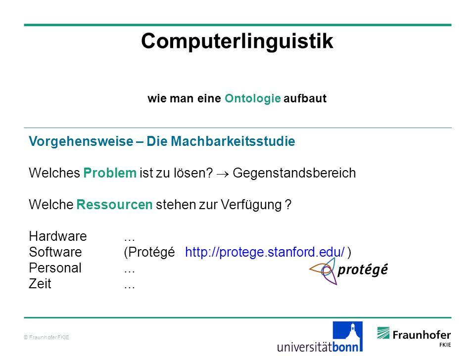 © Fraunhofer FKIE Computerlinguistik Vorgehensweise – Die Machbarkeitsstudie Welches Problem ist zu lösen? Gegenstandsbereich Welche Ressourcen stehen