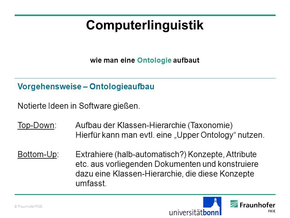 © Fraunhofer FKIE Computerlinguistik Vorgehensweise – Ontologieaufbau Notierte Ideen in Software gießen. Top-Down: Aufbau der Klassen-Hierarchie (Taxo