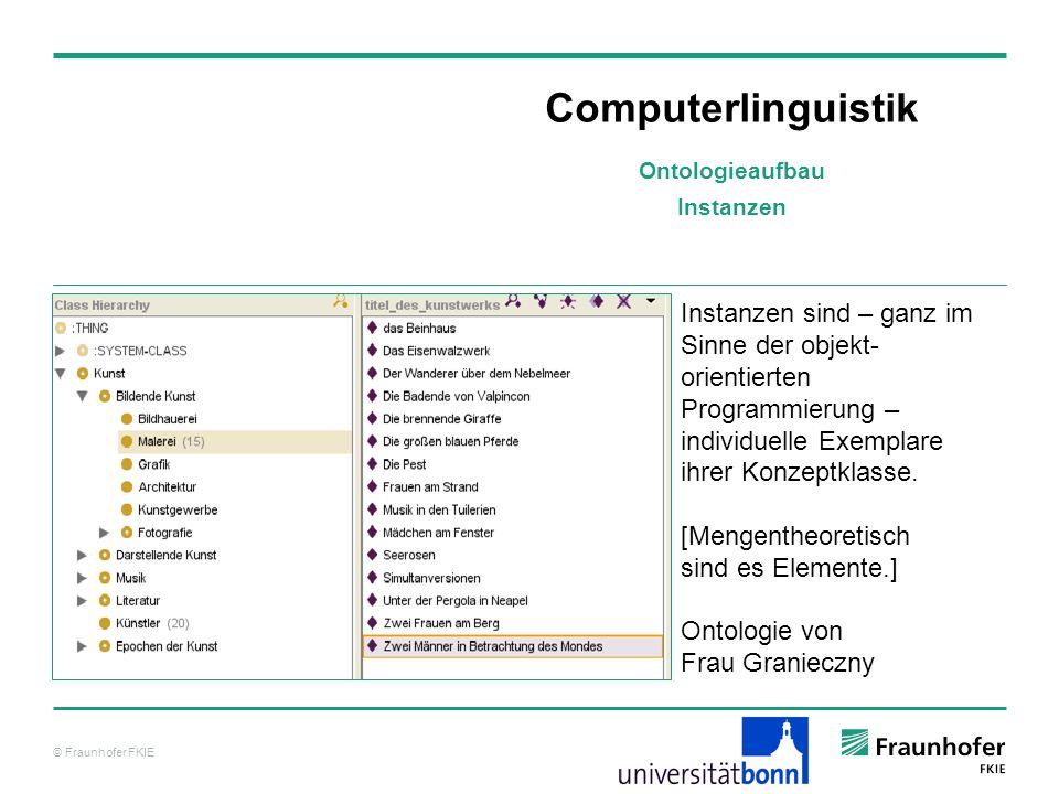 © Fraunhofer FKIE Computerlinguistik Instanzen sind – ganz im Sinne der objekt- orientierten Programmierung – individuelle Exemplare ihrer Konzeptklas