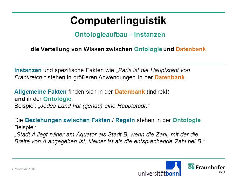 © Fraunhofer FKIE Computerlinguistik Ontologieaufbau – Instanzen Instanzen und spezifische Fakten wie Paris ist die Hauptstadt von Frankreich. stehen