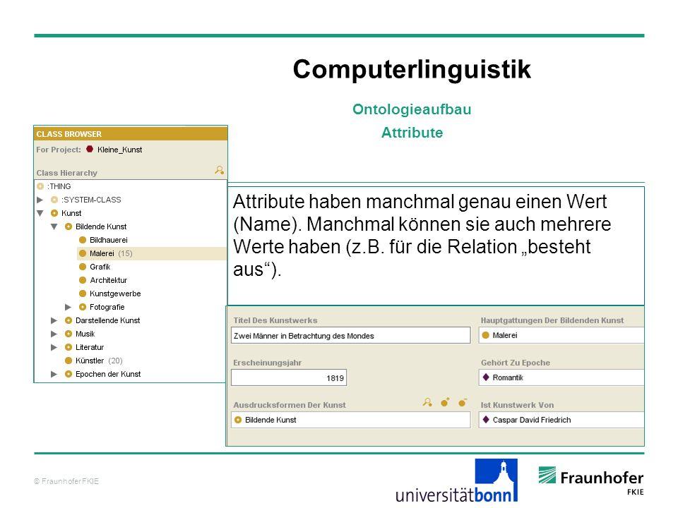 © Fraunhofer FKIE Computerlinguistik Attribute haben manchmal genau einen Wert (Name). Manchmal können sie auch mehrere Werte haben (z.B. für die Rela