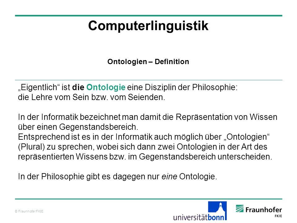 © Fraunhofer FKIE Computerlinguistik Eigentlich ist die Ontologie eine Disziplin der Philosophie: die Lehre vom Sein bzw. vom Seienden. In der Informa