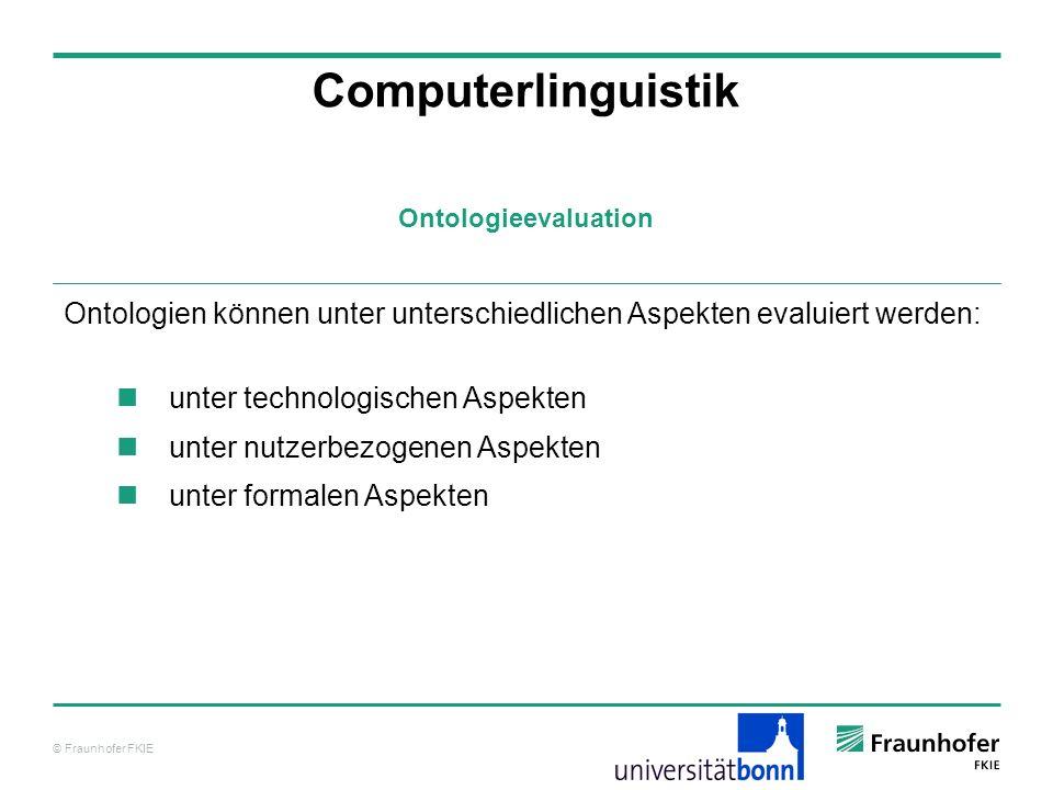 © Fraunhofer FKIE Ontologieevaluation Computerlinguistik Ontologien können unter unterschiedlichen Aspekten evaluiert werden: unter technologischen As