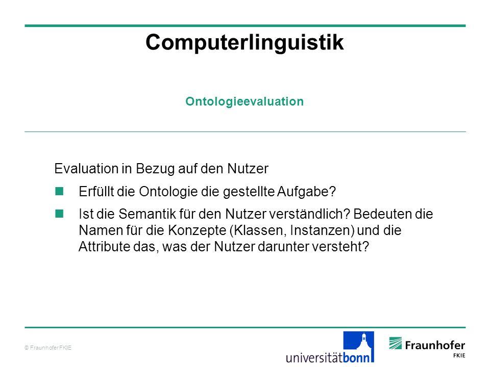 © Fraunhofer FKIE Ontologieevaluation Computerlinguistik Evaluation in Bezug auf den Nutzer Erfüllt die Ontologie die gestellte Aufgabe? Ist die Seman