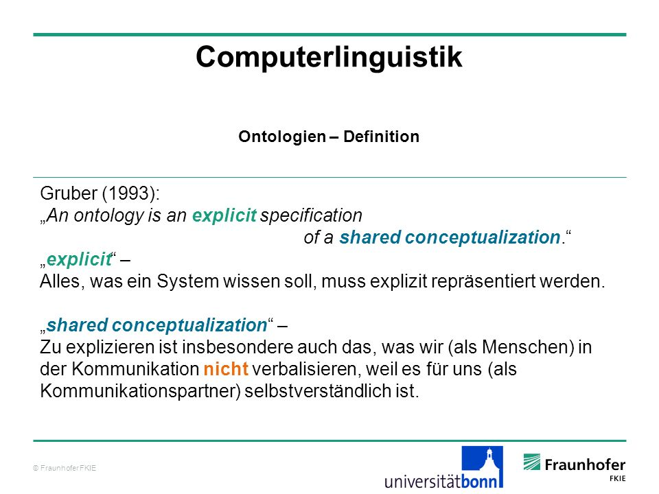 © Fraunhofer FKIE Computerlinguistik Gruber (1993): An ontology is an explicit specification of a shared conceptualization. explicit – Alles, was ein