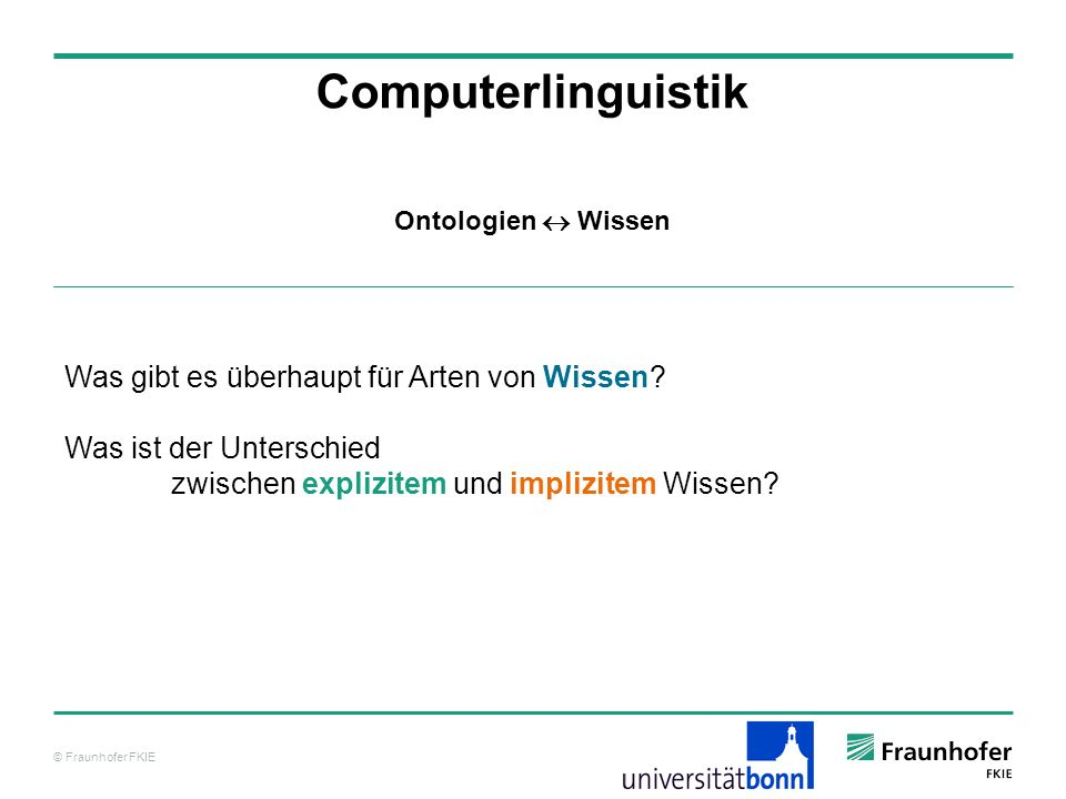 © Fraunhofer FKIE Computerlinguistik Was gibt es überhaupt für Arten von Wissen? Was ist der Unterschied zwischen explizitem und implizitem Wissen? On