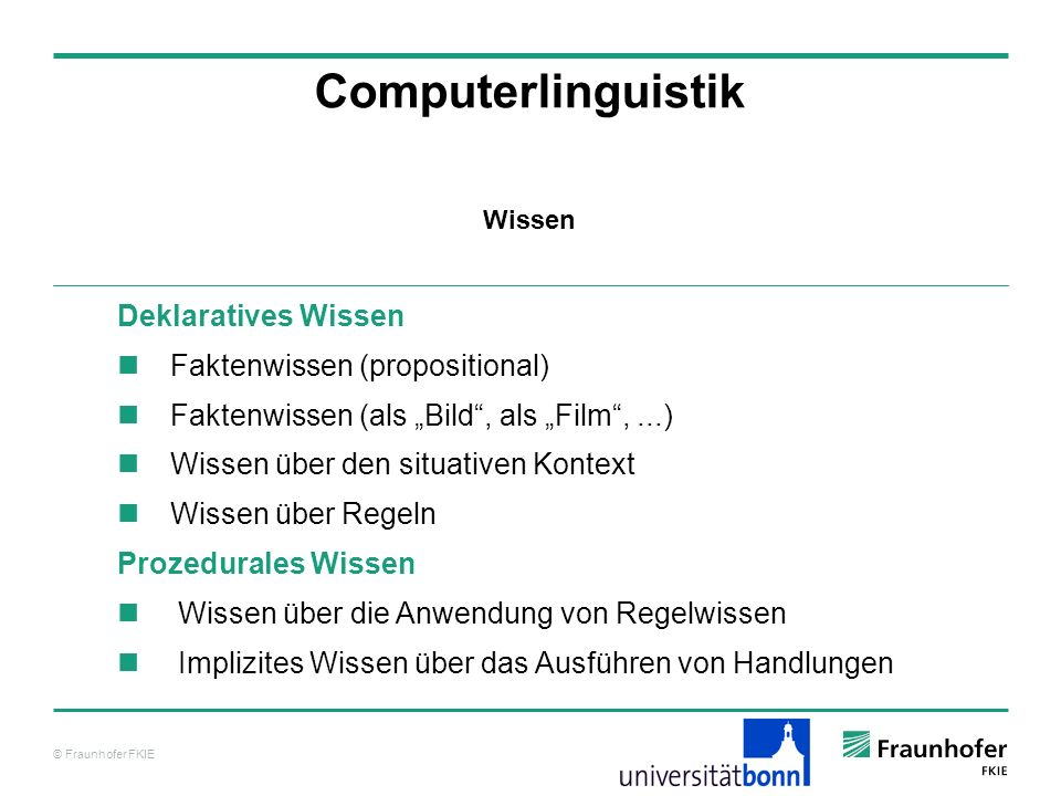 © Fraunhofer FKIE Computerlinguistik Deklaratives Wissen Faktenwissen (propositional) Faktenwissen (als Bild, als Film,...) Wissen über den situativen
