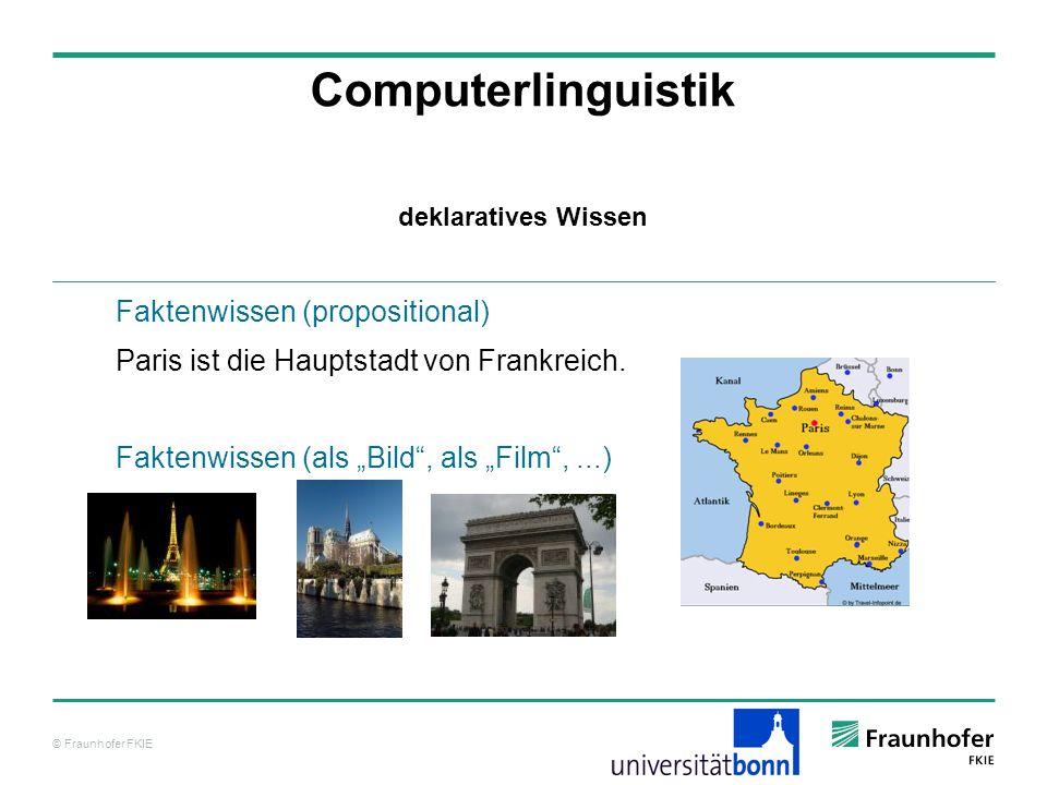 © Fraunhofer FKIE Computerlinguistik Faktenwissen (propositional) Paris ist die Hauptstadt von Frankreich. Faktenwissen (als Bild, als Film,...) dekla
