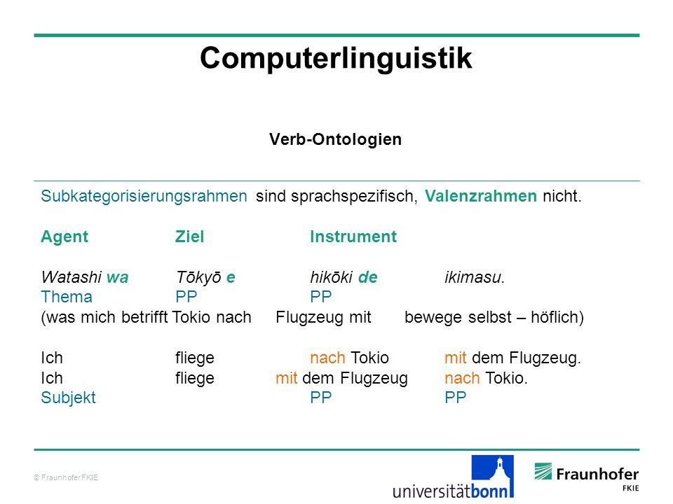 © Fraunhofer FKIE Computerlinguistik Subkategorisierungsrahmen sind sprachspezifisch, Valenzrahmen nicht. AgentZielInstrument Watashi waTōkyō e hikōki