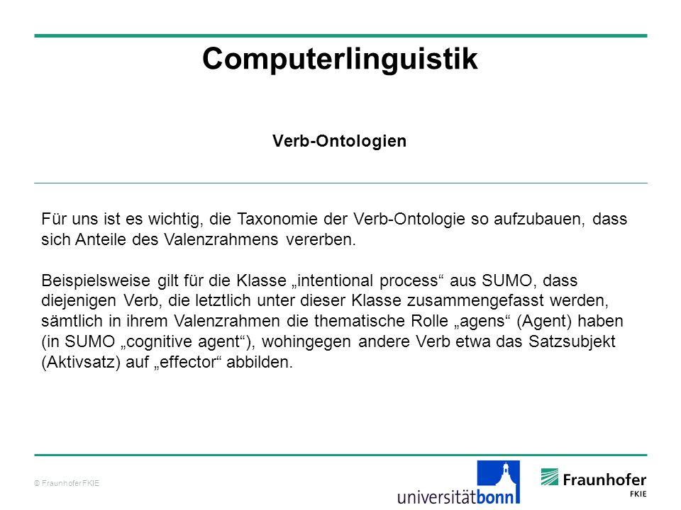 © Fraunhofer FKIE Computerlinguistik Für uns ist es wichtig, die Taxonomie der Verb-Ontologie so aufzubauen, dass sich Anteile des Valenzrahmens verer