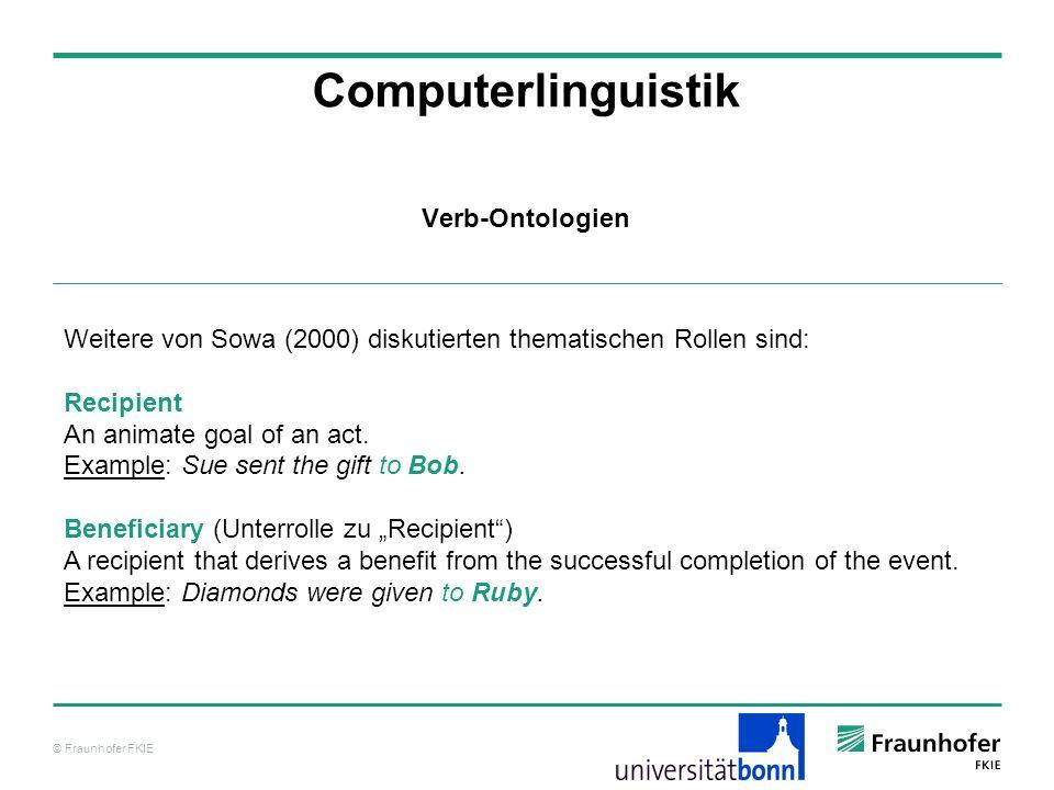 © Fraunhofer FKIE Computerlinguistik Weitere von Sowa (2000) diskutierten thematischen Rollen sind: Recipient An animate goal of an act. Example: Sue
