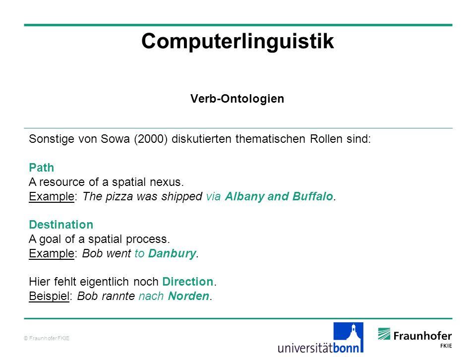 © Fraunhofer FKIE Computerlinguistik Sonstige von Sowa (2000) diskutierten thematischen Rollen sind: Path A resource of a spatial nexus. Example: The