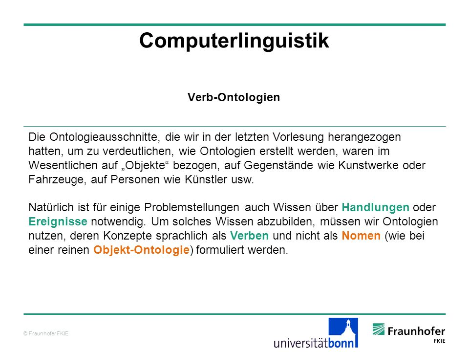 © Fraunhofer FKIE Computerlinguistik Verb-Ontologie Subclass Hierarchy Tree entity physical object self connected object region hole astronomical body geographic area geopolitical area water area land area continent island nation state or province address city collection agent process abstract In der Upper Ontology SUMO ( http://www.ontologyportal.org/ ) wird eine Verb-Ontologie unter process integriert.
