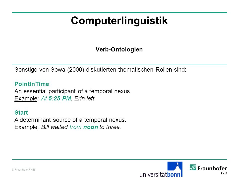 © Fraunhofer FKIE Computerlinguistik Sonstige von Sowa (2000) diskutierten thematischen Rollen sind: PointInTime An essential participant of a tempora