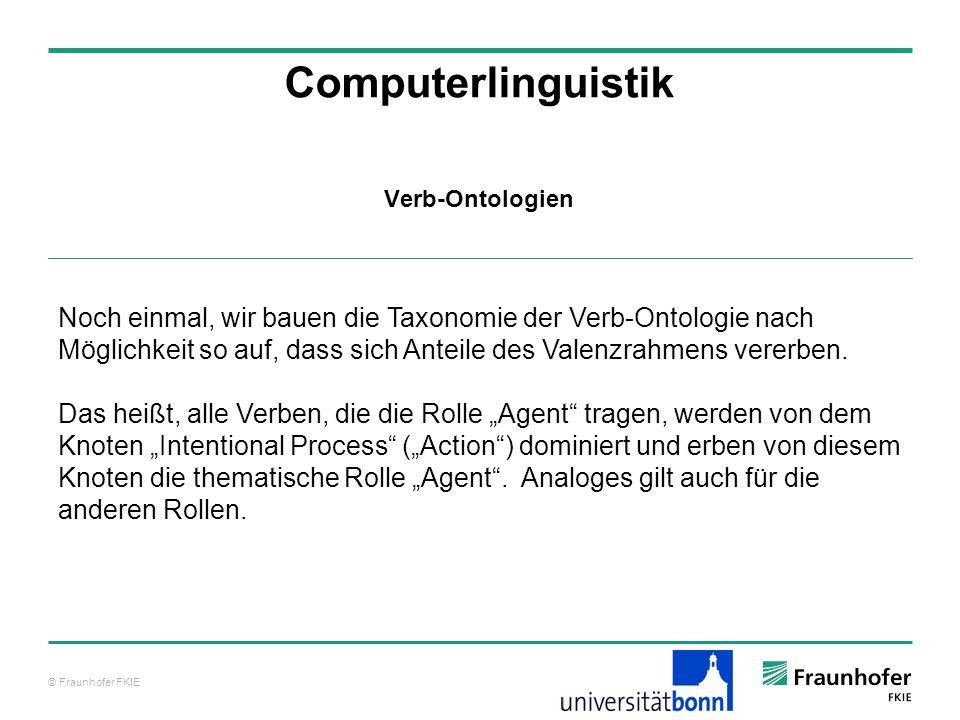 © Fraunhofer FKIE Computerlinguistik Verb-Ontologien Noch einmal, wir bauen die Taxonomie der Verb-Ontologie nach Möglichkeit so auf, dass sich Anteil