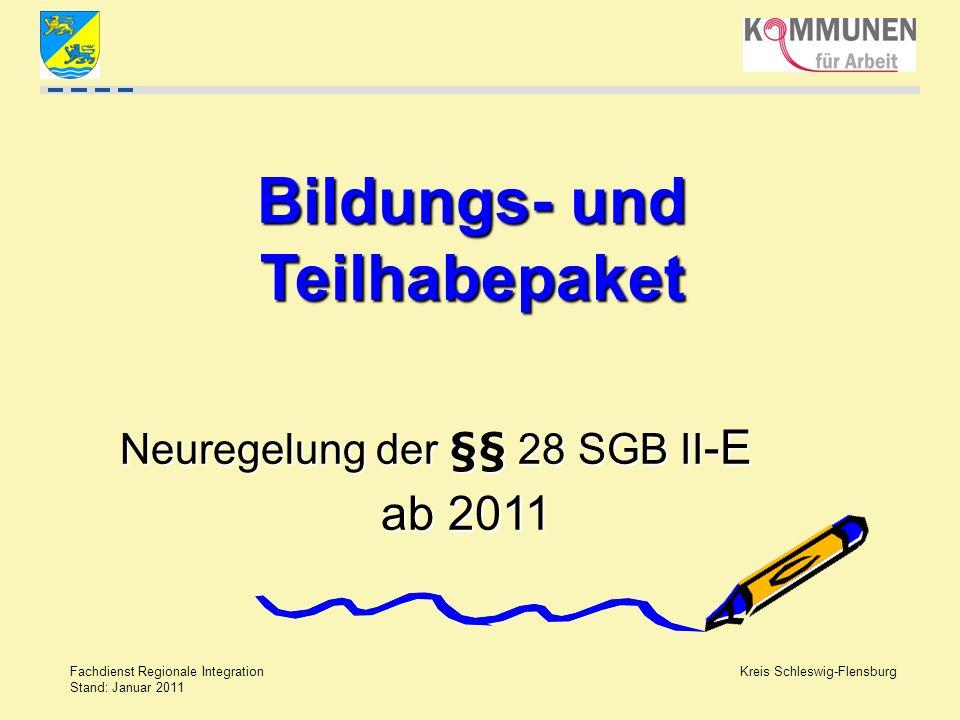 Kreis Schleswig-Flensburg Fachdienst Regionale Integration Stand: Januar 2011 Bildungs- und Teilhabepaket Neuregelung der §§ 28 SGB II -E ab 2011 ab 2