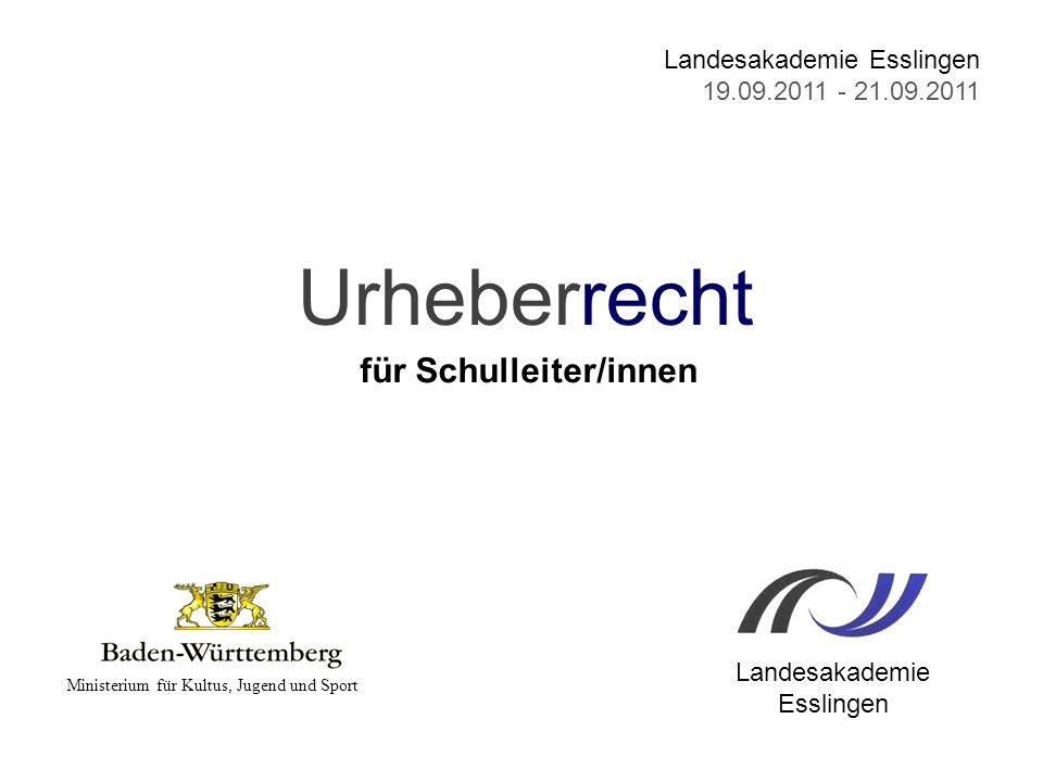 Urheberrecht für Schulleiter/innen Ministerium für Kultus, Jugend und Sport Landesakademie Esslingen 19.09.2011 - 21.09.2011 Landesakademie Esslingen