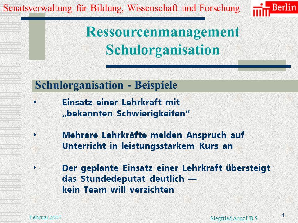 Senatsverwaltung für Bildung, Wissenschaft und Forschung 3 Februar 2007 Siegfried Arnz I B 5 Ressourcenmanagement Schulorganisation Lehrkräfteeinsatz