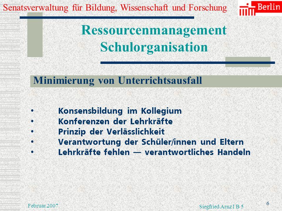 Senatsverwaltung für Bildung, Wissenschaft und Forschung 5 Februar 2007 Siegfried Arnz I B 5 Ressourcenmanagement Schulorganisation Teamarbeit und Ver
