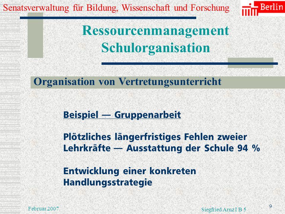 Senatsverwaltung für Bildung, Wissenschaft und Forschung 8 Februar 2007 Siegfried Arnz I B 5 Ressourcenmanagement Schulorganisation Organisation von V