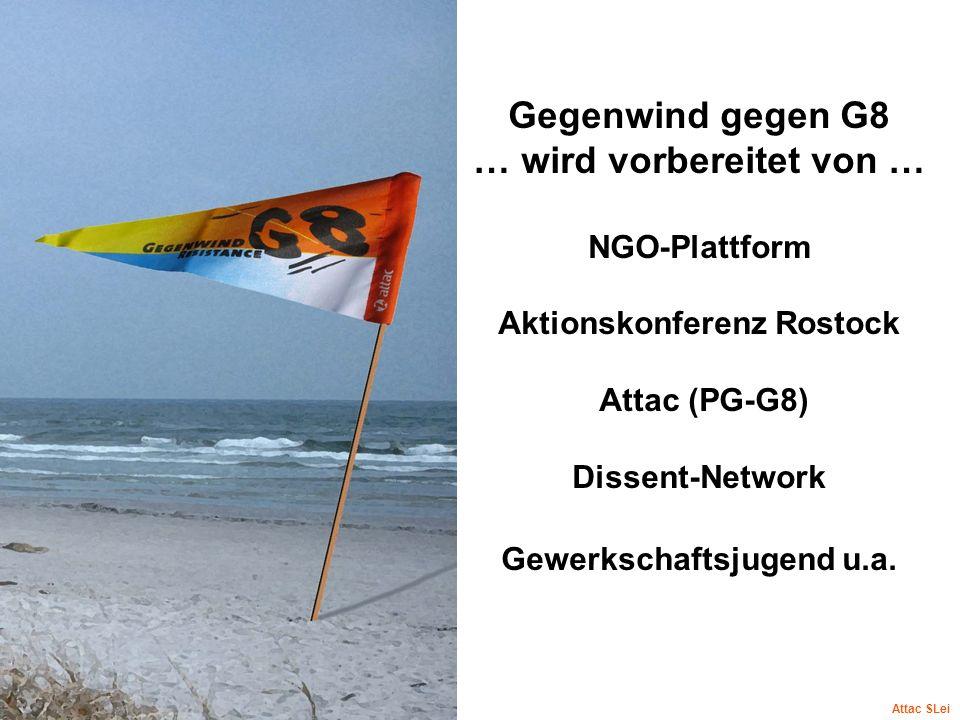Gegenwind gegen G8 … wird vorbereitet von … NGO-Plattform Aktionskonferenz Rostock Attac (PG-G8) Dissent-Network Gewerkschaftsjugend u.a. Attac SLei