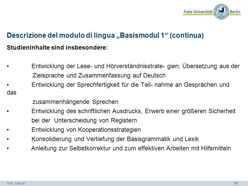 10 Descrizione del modulo di lingua Basismodul 1 (continua) Studieninhalte sind insbesondere: Entwicklung der Lese- und Hörverständnisstrate- gien; Üb