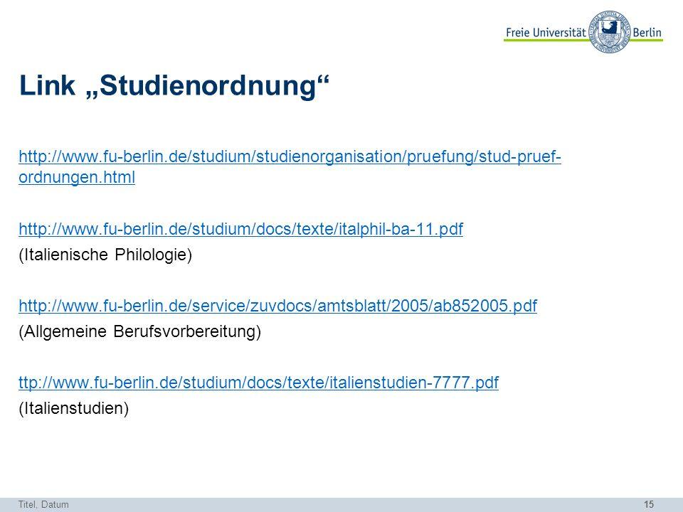 15 Link Studienordnung http://www.fu-berlin.de/studium/studienorganisation/pruefung/stud-pruef- ordnungen.html http://www.fu-berlin.de/studium/docs/texte/italphil-ba-11.pdf (Italienische Philologie) http://www.fu-berlin.de/service/zuvdocs/amtsblatt/2005/ab852005.pdf (Allgemeine Berufsvorbereitung) ttp://www.fu-berlin.de/studium/docs/texte/italienstudien-7777.pdf (Italienstudien) Titel, Datum