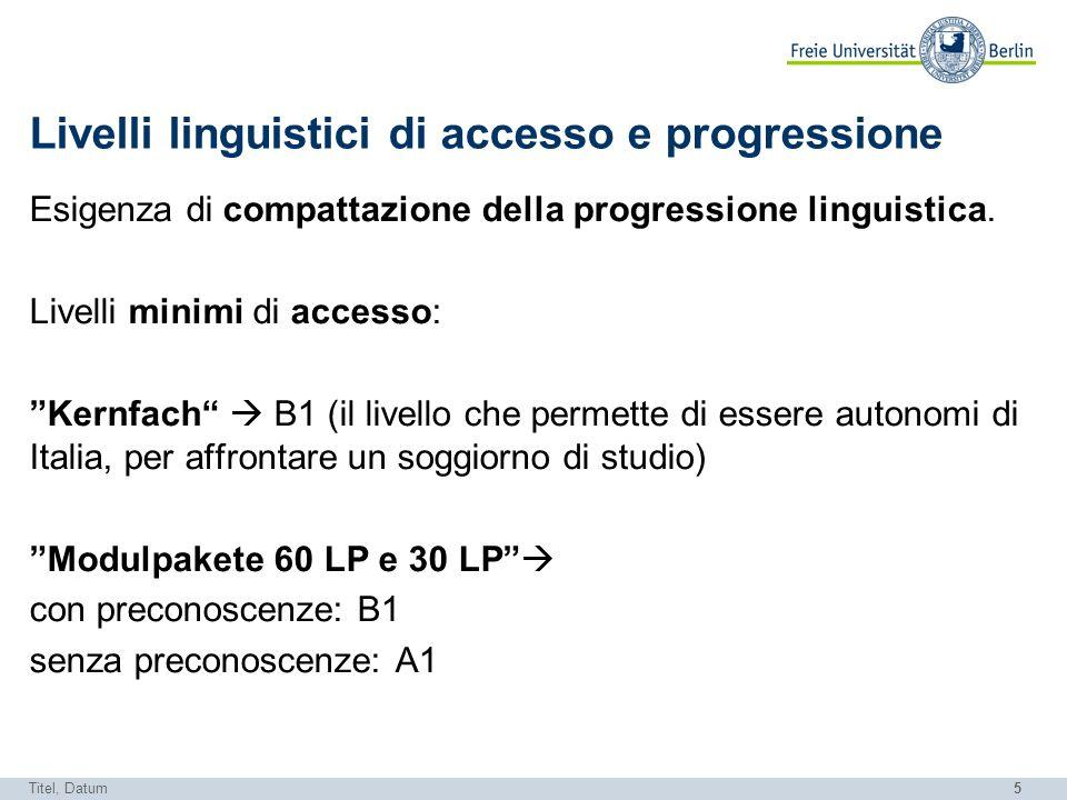 5 Livelli linguistici di accesso e progressione Esigenza di compattazione della progressione linguistica. Livelli minimi di accesso: Kernfach B1 (il l