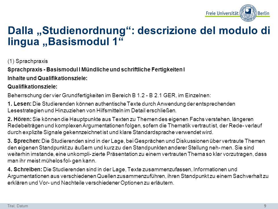 9 Dalla Studienordnung: descrizione del modulo di lingua Basismodul 1 (1) Sprachpraxis Sprachpraxis - Basismodul I Mündliche und schriftliche Fertigke