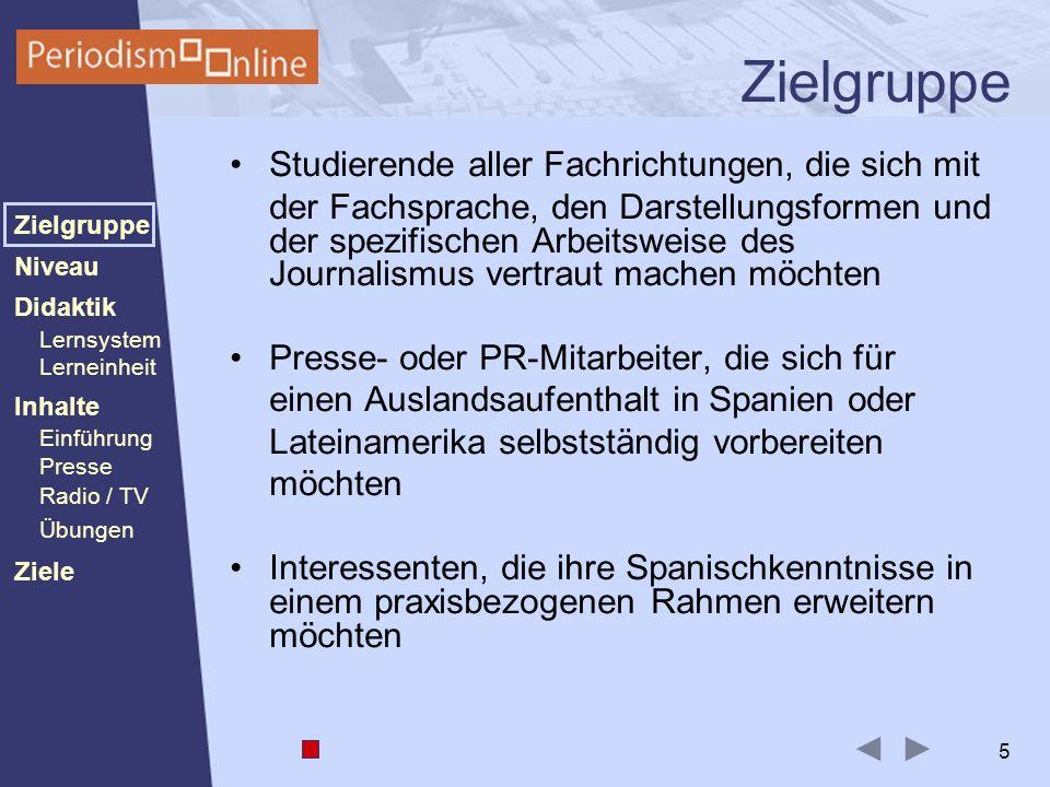 Periodismo Online Niveau Lernsystem Lerneinheit Inhalte Presse Radio / TV Ziele Einführung Didaktik Zielgruppe Übungen 5 Zielgruppe Studierende aller Fachrichtungen, die sich mit der Fachsprache, den Darstellungsformen und der spezifischen Arbeitsweise des Journalismus vertraut machen möchten Presse- oder PR-Mitarbeiter, die sich für einen Auslandsaufenthalt in Spanien oder Lateinamerika selbstständig vorbereiten möchten Interessenten, die ihre Spanischkenntnisse in einem praxisbezogenen Rahmen erweitern möchten