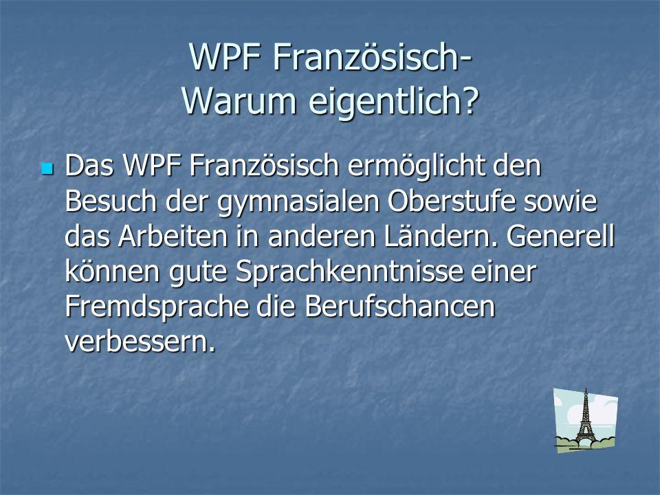 WPF Französisch- Warum eigentlich? Das WPF Französisch ermöglicht den Besuch der gymnasialen Oberstufe sowie das Arbeiten in anderen Ländern. Generell