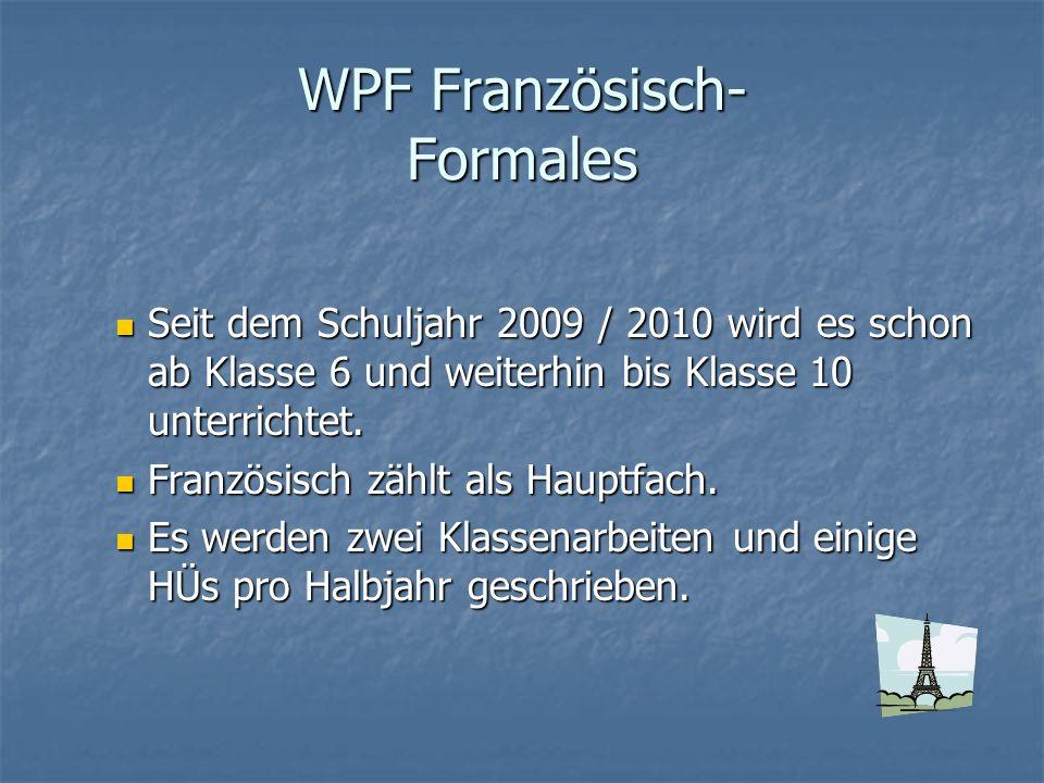 WPF Französisch- Formales Seit dem Schuljahr 2009 / 2010 wird es schon ab Klasse 6 und weiterhin bis Klasse 10 unterrichtet. Seit dem Schuljahr 2009 /