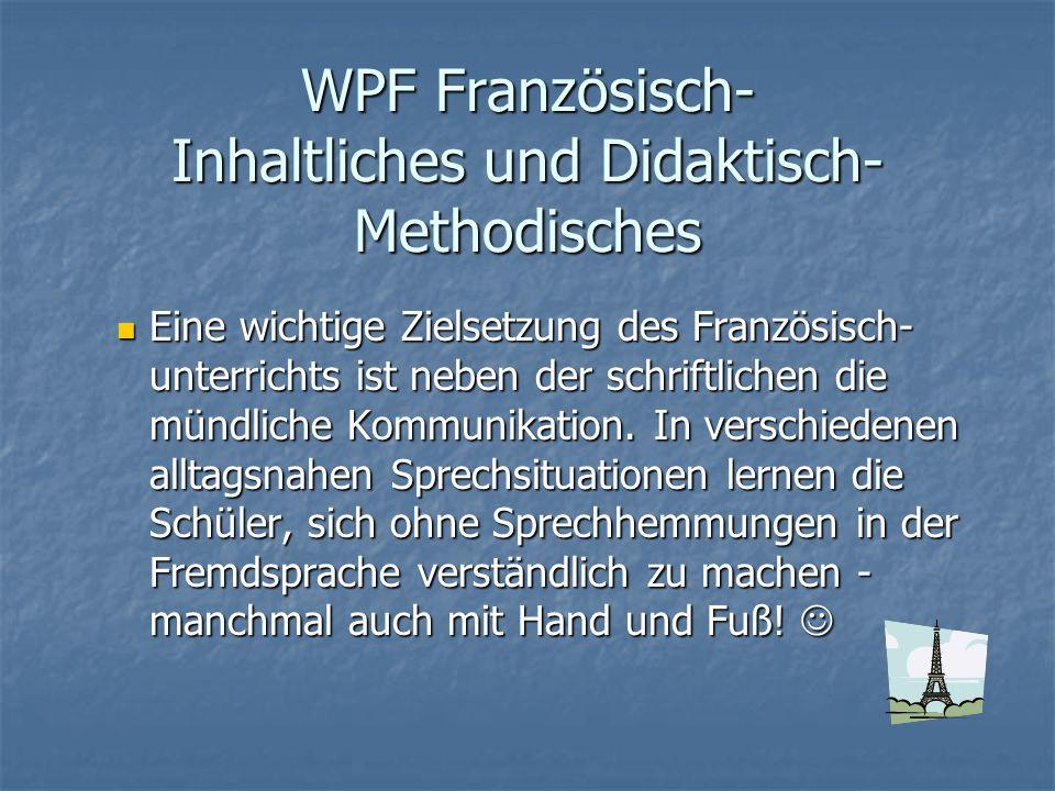 WPF Französisch- Inhaltliches und Didaktisch- Methodisches Eine wichtige Zielsetzung des Französisch- unterrichts ist neben der schriftlichen die münd