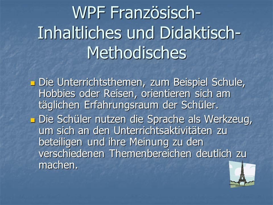 WPF Französisch- Inhaltliches und Didaktisch- Methodisches Die Unterrichtsthemen, zum Beispiel Schule, Hobbies oder Reisen, orientieren sich am täglic