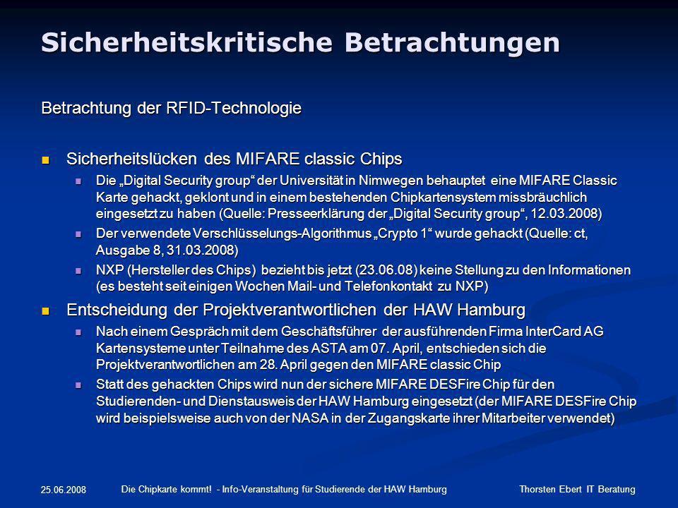 25.06.2008 Sicherheitskritische Betrachtungen Untersuchung der Bedrohungslage Überwachung / Ortung der Karteninhaber Überwachung / Ortung der Karteninhaber Einschätzung: limitiert durch Funkreichweite, Aufwand / Benefit Einschätzung: limitiert durch Funkreichweite, Aufwand / Benefit Abhören der Kommunikation zwischen Studierendenausweis und Chipkartenleser Abhören der Kommunikation zwischen Studierendenausweis und Chipkartenleser Einschätzung: wenn überhaupt können nur verschlüsselte Daten abgehört werden (Schlüssellänge 168 Bit), limitiert durch Funkreichweite, Aufwand / Benefit Einschätzung: wenn überhaupt können nur verschlüsselte Daten abgehört werden (Schlüssellänge 168 Bit), limitiert durch Funkreichweite, Aufwand / Benefit nicht autorisiertes Auslesen von Daten nicht autorisiertes Auslesen von Daten Einschätzung: nicht möglich, da jeder Zugriff einem Schlüssel der zugehörigen Applikation zugeordnet ist, ohne Kenntnis des in der File-Struktur des Chips vorhandenen Schlüssels können keine Daten ausgelesen werden Einschätzung: nicht möglich, da jeder Zugriff einem Schlüssel der zugehörigen Applikation zugeordnet ist, ohne Kenntnis des in der File-Struktur des Chips vorhandenen Schlüssels können keine Daten ausgelesen werden nicht autorisiertes Verändern von Daten nicht autorisiertes Verändern von Daten Einschätzung: siehe oben Einschätzung: siehe oben Cloning / Emulation von Originaldaten (Vortäuschung eines Studierendenausweises) Cloning / Emulation von Originaldaten (Vortäuschung eines Studierendenausweises) Einschätzung: nicht möglich, da ein Auslesen der Daten unmöglich ist und jeder MIFARE DESFire Chip eine unveränderbare eindeutige Chipnummer aufweist Einschätzung: nicht möglich, da ein Auslesen der Daten unmöglich ist und jeder MIFARE DESFire Chip eine unveränderbare eindeutige Chipnummer aufweist Ablösung RFID-Chips (Tags) von der Karte für Reverse Engineering Ablösung RFID-Chips (Tags) von der Karte für Reverse Engineering Einschätzung: Durch Aceton ode