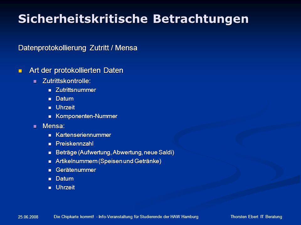 Sicherheitskritische Betrachtungen Untersuchung der Bedrohungslage Zutritt Zutritt Automatische Protokollierung und automatische Löschung der Protokolldaten Automatische Protokollierung und automatische Löschung der Protokolldaten Rahmenbedingungen Einsichtnahme von Protokolldaten (AStA) Rahmenbedingungen Einsichtnahme von Protokolldaten (AStA) Dringender Tatverdacht für Straftat muss vorliegen Dringender Tatverdacht für Straftat muss vorliegen Vier-Augen-Prinzip: Anwesenheit PR Vier-Augen-Prinzip: Anwesenheit PR Doppel-Passwort Doppel-Passwort noch abzustimmen: Bei Auswertung von Protokolldaten wird auf der HAW-Website veröffentlicht, wo ausgelesen wurde noch abzustimmen: Bei Auswertung von Protokolldaten wird auf der HAW-Website veröffentlicht, wo ausgelesen wurde noch abzustimmen: Information der Studierenden, deren Protokolldaten ausgelesen wurden noch abzustimmen: Information der Studierenden, deren Protokolldaten ausgelesen wurden Vorgehen Wartungsarbeiten Vorgehen Wartungsarbeiten Zugriff Managementbereich Zugriff Managementbereich Zugriff Zutrittsprofile (Vereinbarung über Wahrung des Datengeheimnisses) Zugriff Zutrittsprofile (Vereinbarung über Wahrung des Datengeheimnisses) Mensa Mensa ausschließliche Verwendung von pseudonymen Daten (Kartenseriennummer) ausschließliche Verwendung von pseudonymen Daten (Kartenseriennummer) Die Chipkarte kommt.