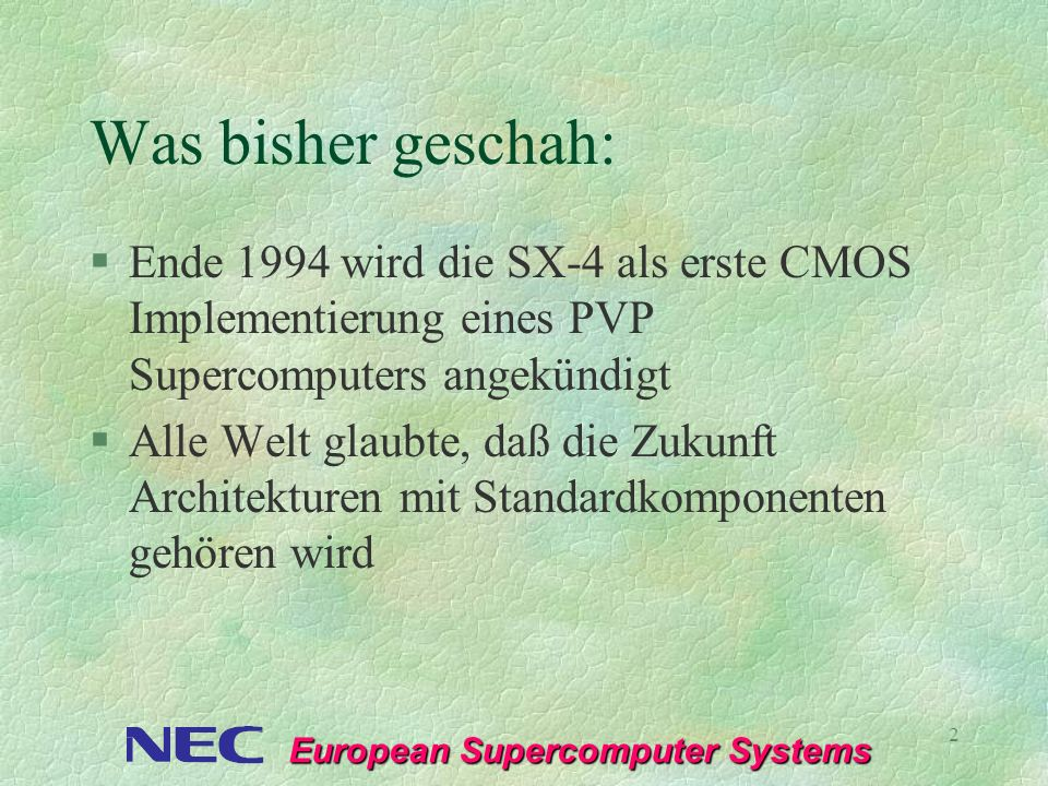 European Supercomputer Systems 2 Was bisher geschah: §Ende 1994 wird die SX-4 als erste CMOS Implementierung eines PVP Supercomputers angekündigt §All