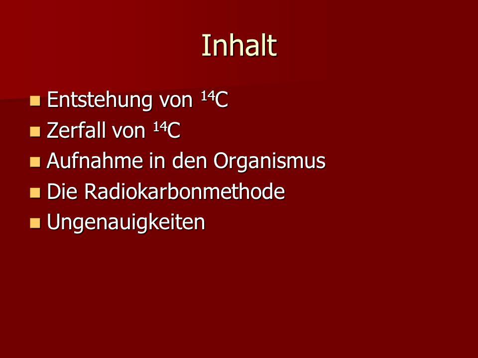 Inhalt Entstehung von 14 C Entstehung von 14 C Zerfall von 14 C Zerfall von 14 C Aufnahme in den Organismus Aufnahme in den Organismus Die Radiokarbon