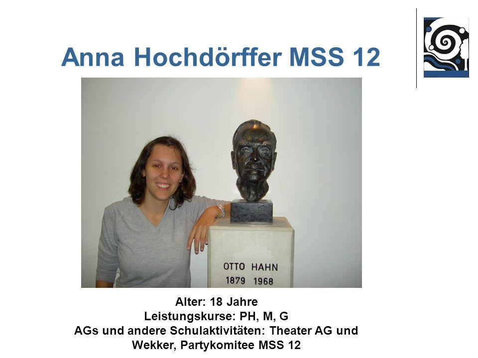 Anna Hochdörffer MSS 12 Alter: 18 Jahre Leistungskurse: PH, M, G AGs und andere Schulaktivitäten: Theater AG und Wekker, Partykomitee MSS 12