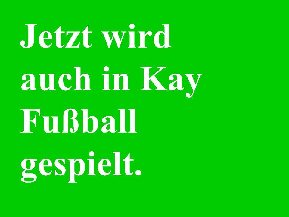 Jetzt wird auch in Kay Fußball gespielt.