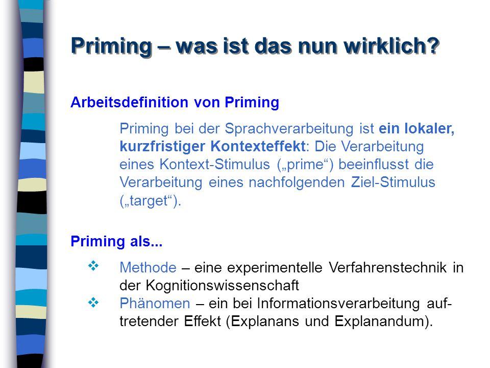 Priming – was ist das nun wirklich? Arbeitsdefinition von Priming Priming bei der Sprachverarbeitung ist ein lokaler, kurzfristiger Kontexteffekt: Die