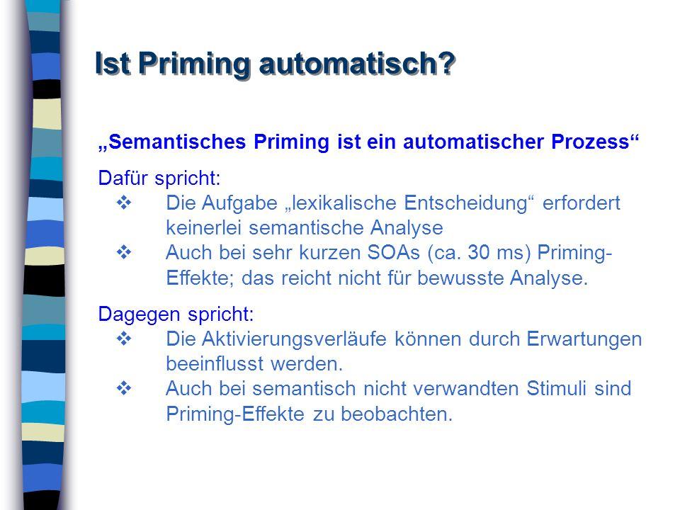 Ist Priming automatisch? Semantisches Priming ist ein automatischer Prozess Dafür spricht: Die Aufgabe lexikalische Entscheidung erfordert keinerlei s
