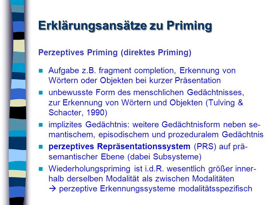 Perzeptives Priming (direktes Priming) Aufgabe z.B. fragment completion, Erkennung von Wörtern oder Objekten bei kurzer Präsentation unbewusste Form d