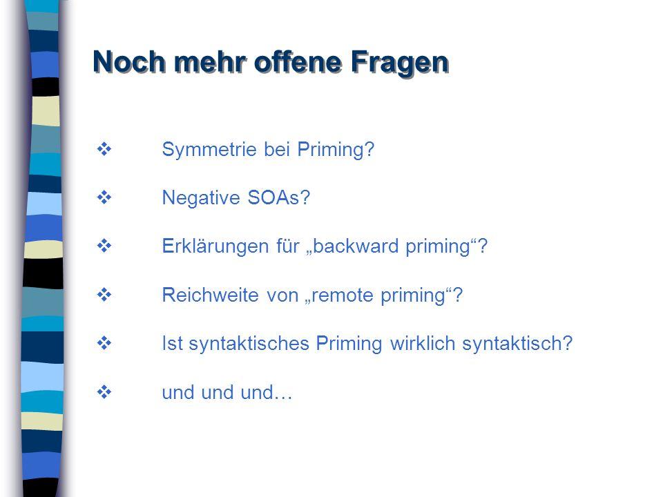 Noch mehr offene Fragen Symmetrie bei Priming? Negative SOAs? Erklärungen für backward priming? Reichweite von remote priming? Ist syntaktisches Primi