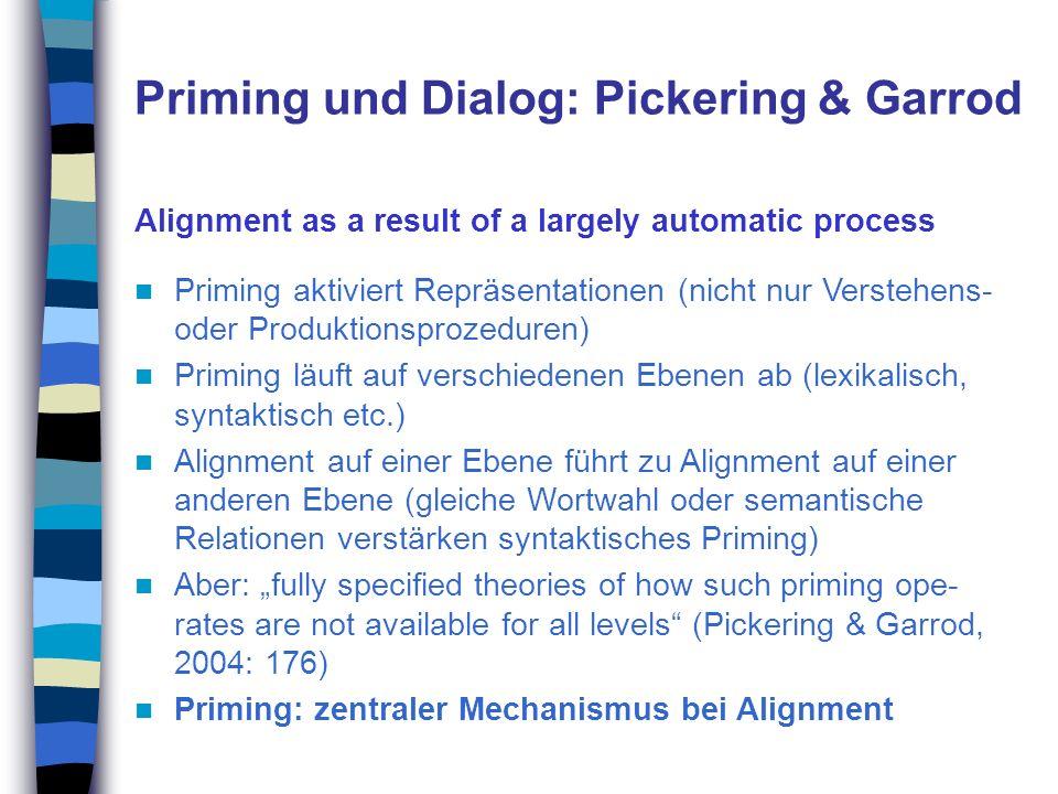 Priming und Dialog: Pickering & Garrod Alignment as a result of a largely automatic process Priming aktiviert Repräsentationen (nicht nur Verstehens-