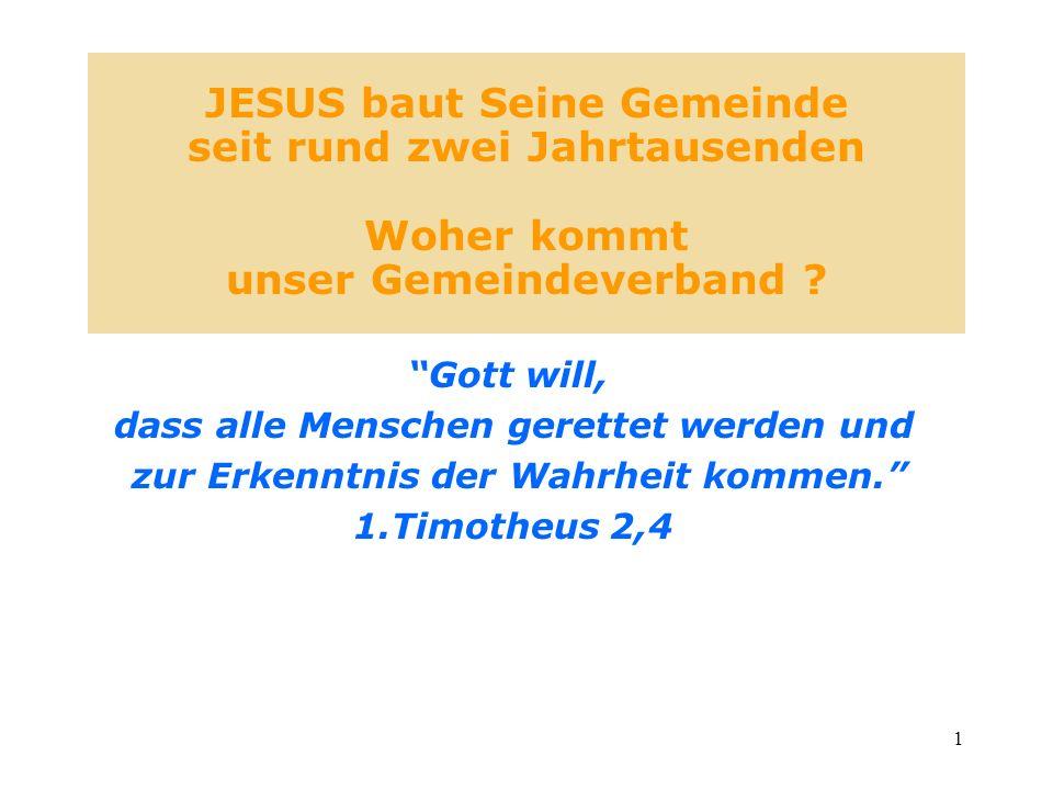 1 JESUS baut Seine Gemeinde seit rund zwei Jahrtausenden Woher kommt unser Gemeindeverband ? Gott will, dass alle Menschen gerettet werden und zur Erk
